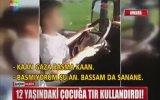 12 Yaşındaki Çocuğa Tır Kullandırmak   Ankara