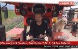 Müzik Sevdasıyla Traktörüne 7 Bin TL'lik Ses Sistemi Döşeten Çiftçi