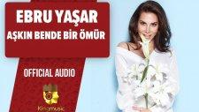Ebru Yaşar - Aşkın Bende Bir Ömür - ( Official Audio)