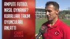 Ampute Futbol Nasıl Oynanır? Kuralları Takım Oyuncuları Anlattı