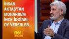 İhsan Aktaş'tan Muharrem İnce İddiası: Oy Verenler...