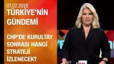 CHP'de kurultay sonrası hangi strateji izlenecek? - Türkiye'nin Gündemi 07 02 2018 Çarşamba