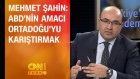 Mehmet Şahin: ABD'nin amacı Ortadoğu'yu karıştırmak