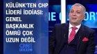 Metin Külünk: Kemal Kılıçdaroğlu'nun yerine birini hazırlıyorlar