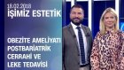 Obezite Ameliyatı, Postbariatrik Cerrahi ve Leke Tedavisi - İşimiz Estetik 18.02.2018 Pazar