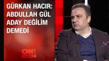 Gürkan Hacır: Abdullah Gül ' Aday Değilim' Demedi