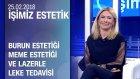 Burun Estetiği, Meme Estetiği Ve Lazerle Leke Tedavisi - İşimiz Estetik 25.02.2018 Pazar