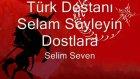türk destanı selam söyleyin dostuma - selim seven
