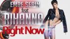 Emre Serin Feat Rihanna - Right Now