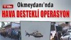 Okmeydanı'nda Hava Destekli Operasyon