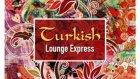 Turkish Lounge Express - Kimseye Etmem Şikayet