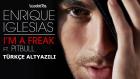 Enrique Iglesias Feat. Pitbull - I'm A Freak (1080p Türkçe Altyazılı)