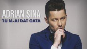 Adrian Sina - Tu M-Ai Dat Gata