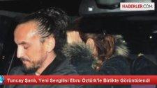 Tuncay Şanlı, Yeni Sevgilisi Ebru Öztürkle Birlikte Görüntülendi