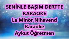 Seninle Başım Dertte La Minör Nihavend Karaoke Md Altyapısı Şarkı Sözü