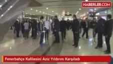 Fenerbahçe Kafilesini Aziz Yıldırım Karşıladı