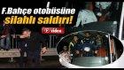 Fenerbahçe Otobüsüne Silahlı Saldırı Anı Kamerada