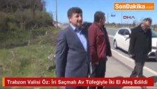 Trabzon Valisi Öz: İri Saçmalı Av Tüfeğiyle İki El Ateş Edildi