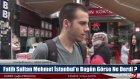 Fatih Sultan Mehmet İstanbul'u Bugün Görse Ne Derdi? - Sokak Röportajı