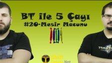 BT ile 5 Çayı # 20 - Mesir Macunu