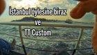 İstanbul öylesine biraz ve TT Custom