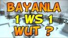 BAYANLA 1VS1 - CS:GO - BAYANA SİLAH KALKMAZ DERLER AMMA :)