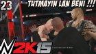 WWE 2K15 Türkçe Oynanış | Birakin lan Beni, savas baslasin | 23.Bölüm | Kariyer