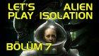 ALIEN BİR DELİ OĞLAN, 18'İNDE - Let's Play Alien Isolation - BÖLÜM 7