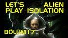 KABUSTAN BETER LAĞN!!- Let's Play Alien Isolation - Bölüm 17