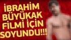 İbrahim Büyükak Filmi İçin Soyundu!!!