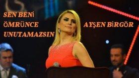 Ayşen Birgör - SEN BENİ ÖMRÜNCE UNUTAMAZSIN