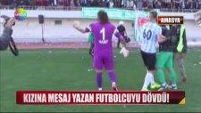 Kızına Mesaj Yazan Futbolcuyu Dövdü!