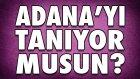 Adana'yı Ne Kadar Tanıyorsun? - Yarışmacı Sizsiniz