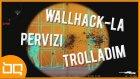 WALLHACK-LA PERVIZI TROLLADIM