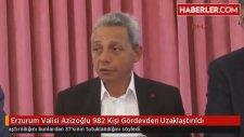 Erzurum Valisi Azizoğlu : 982 Kişi Gördevden Uzaklaştırıldı