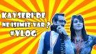 Kayseri'de Ne İşimiz Var? Vlog