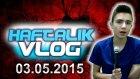 Haftalık Vlog - 03.05.2015