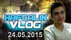 Haftalık Vlog - 24.05.2015