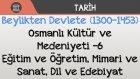 Beylikten Devlete (1300-1453) - Osmanlı Kültür ve Medeniyeti -6 / Eğitim, Öğretim, Mimari, Sanat...
