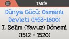 Dünya Gücü: Osmanlı Devleti (1453-1600) - I. Selim (Yavuz) Dönemi (1512 - 1520)