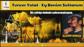 Tuncer Yolal - Ey Benim Sultanım ( ilahi )