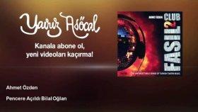 Ahmet Özden - Pencere Açıldı Bilal Oğlan