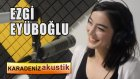 Ezgi Eyüboğlu - Gaybana Sevdaluk (Karadeniz Akustik)