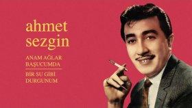 Ahmet Sezgin - Anam Ağlar Başucumda - Bir Su Gibi Durgunum