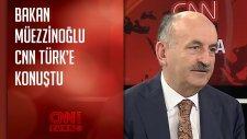 Bakan Müezzinoğlu'ndan Cnn Türk'e Özel Açıklamalar