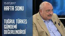 Tuğrul Türkeş Gündemi Değerlendirdi - Hafta Sonu 15.07.2017 Cumartesi
