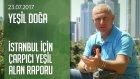 İstanbul İçin Çarpıcı Yeşil Alan Raporu - Yeşil Doğa 23.07.2017 Pazar