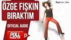 Özge Fışkın - Bıraktım - ( Official Audio )