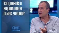 ' Kılıçdaroğlu Başkan Adayı Olmak Zorunda'